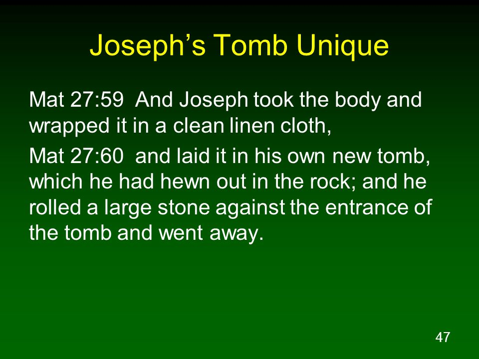 47 Joseph's Tomb Unique Mat 27:59 And Joseph took the body and wrapped it in a clean linen cloth, Mat 27:60 and laid it in his own new tomb, which he had hewn out in the rock; and he rolled a large stone against the entrance of the tomb and went away.