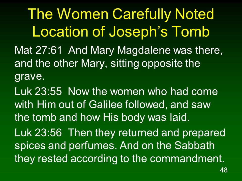 48 The Women Carefully Noted Location of Joseph's Tomb Mat 27:61 And Mary Magdalene was there, and the other Mary, sitting opposite the grave. Luk 23: