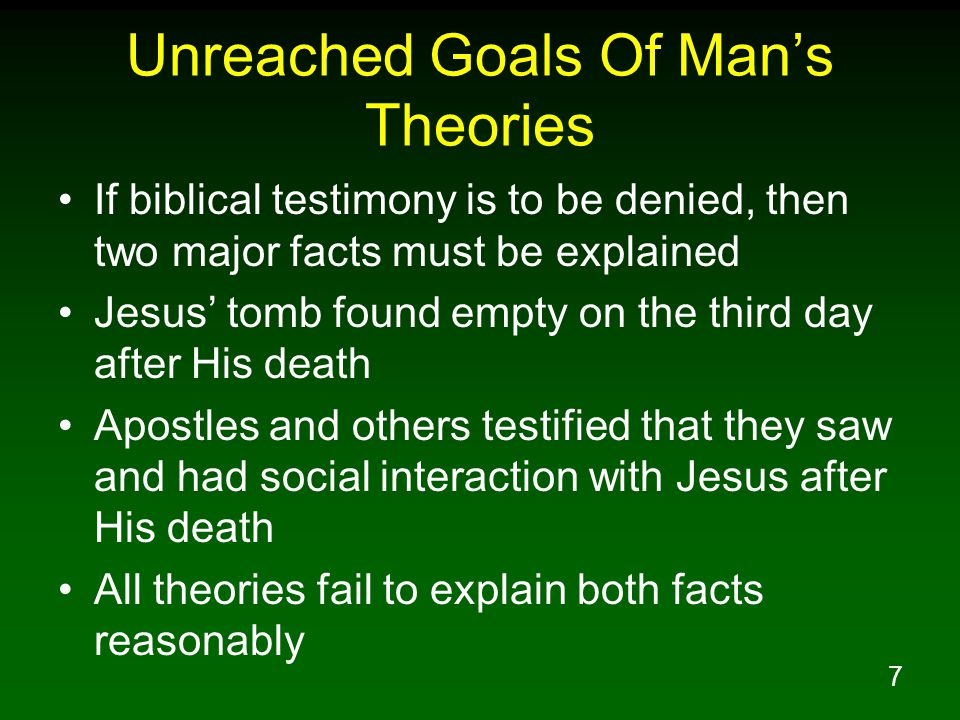 7 Unreached Goals Of Man's Theories If biblical testimony is to be denied, then two major facts must be explained Jesus' tomb found empty on the third day after His death Apostles and others testified that they saw and had social interaction with Jesus after His death All theories fail to explain both facts reasonably
