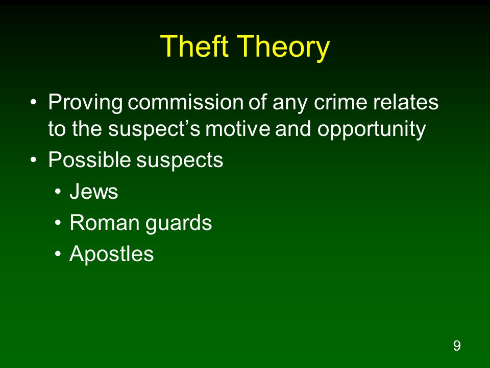 9 Theft Theory Proving commission of any crime relates to the suspect's motive and opportunity Possible suspects Jews Roman guards Apostles