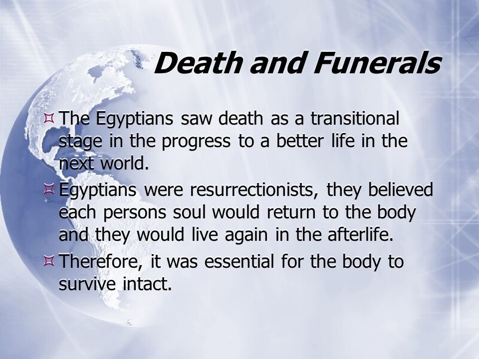Death and Funerals  The Egyptians saw death as a transitional stage in the progress to a better life in the next world.