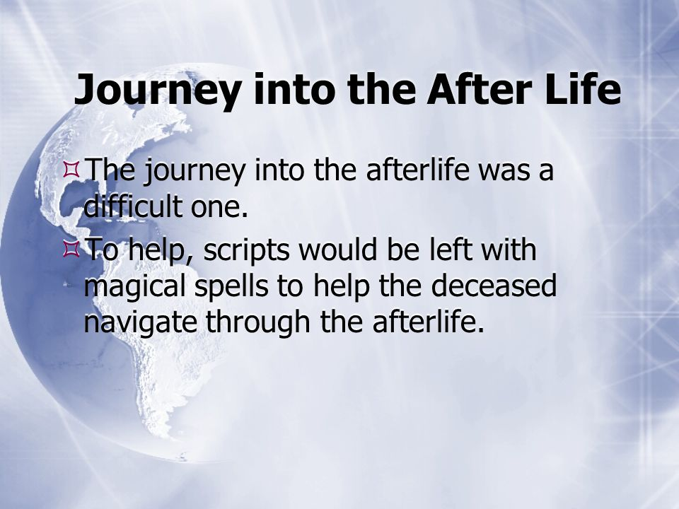 Journey into the After Life  The journey into the afterlife was a difficult one.