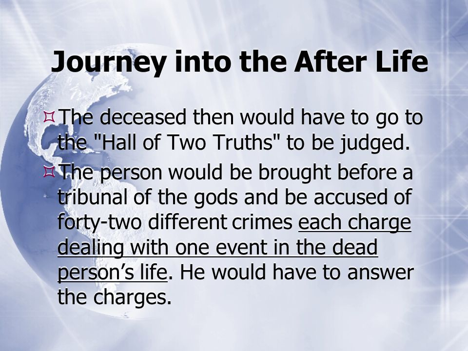 Journey into the After Life  The deceased then would have to go to the Hall of Two Truths to be judged.