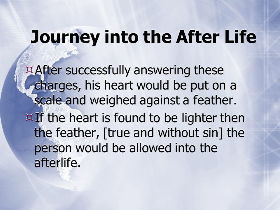 Journey into the After Life  After successfully answering these charges, his heart would be put on a scale and weighed against a feather.