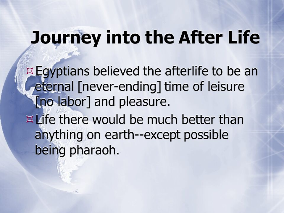 Journey into the After Life  Egyptians believed the afterlife to be an eternal [never-ending] time of leisure [no labor] and pleasure.