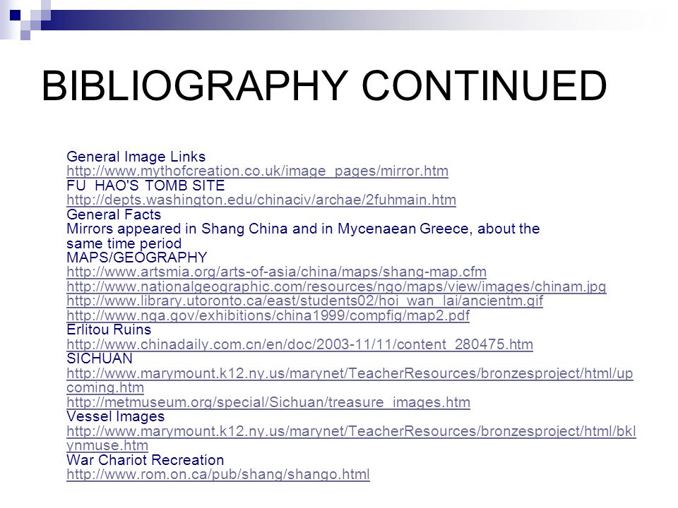 BIBLIOGRAPHY CONTINUED General Image Links http://www.mythofcreation.co.uk/image_pages/mirror.htm FU HAO S TOMB SITE http://depts.washington.edu/chinaciv/archae/2fuhmain.htm General Facts Mirrors appeared in Shang China and in Mycenaean Greece, about the same time period MAPS/GEOGRAPHY http://www.artsmia.org/arts-of-asia/china/maps/shang-map.cfm http://www.nationalgeographic.com/resources/ngo/maps/view/images/chinam.jpg http://www.library.utoronto.ca/east/students02/hoi_wan_lai/ancientm.gif http://www.nga.gov/exhibitions/china1999/compfig/map2.pdf Erlitou Ruins http://www.chinadaily.com.cn/en/doc/2003-11/11/content_280475.htm SICHUAN http://www.marymount.k12.ny.us/marynet/TeacherResources/bronzesproject/html/up coming.htm http://metmuseum.org/special/Sichuan/treasure_images.htm Vessel Images http://www.marymount.k12.ny.us/marynet/TeacherResources/bronzesproject/html/bkl ynmuse.htm War Chariot Recreation http://www.rom.on.ca/pub/shang/shango.html http://www.mythofcreation.co.uk/image_pages/mirror.htm http://depts.washington.edu/chinaciv/archae/2fuhmain.htm http://www.artsmia.org/arts-of-asia/china/maps/shang-map.cfm http://www.nationalgeographic.com/resources/ngo/maps/view/images/chinam.jpg http://www.library.utoronto.ca/east/students02/hoi_wan_lai/ancientm.gif http://www.nga.gov/exhibitions/china1999/compfig/map2.pdf http://www.chinadaily.com.cn/en/doc/2003-11/11/content_280475.htm http://www.marymount.k12.ny.us/marynet/TeacherResources/bronzesproject/html/up coming.htm http://metmuseum.org/special/Sichuan/treasure_images.htm http://www.marymount.k12.ny.us/marynet/TeacherResources/bronzesproject/html/bkl ynmuse.htm http://www.rom.on.ca/pub/shang/shango.html