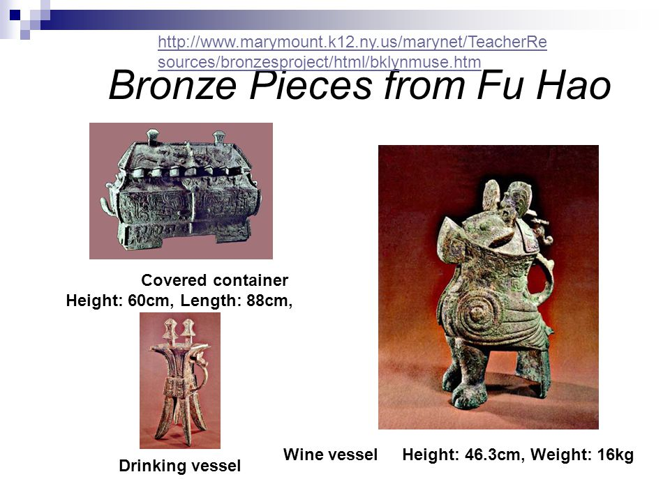 Bronze Pieces from Fu Hao Covered container Height: 60cm, Length: 88cm, Drinking vessel Wine vessel Height: 46.3cm, Weight: 16kg http://www.marymount.k12.ny.us/marynet/TeacherRe sources/bronzesproject/html/bklynmuse.htm