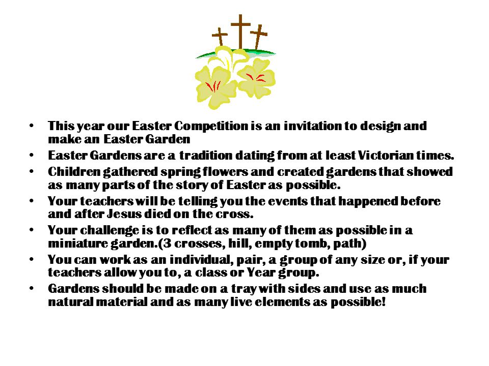 This year our Easter Competition is an invitation to design and make an Easter Garden Easter Gardens are a tradition dating from at least Victorian times.