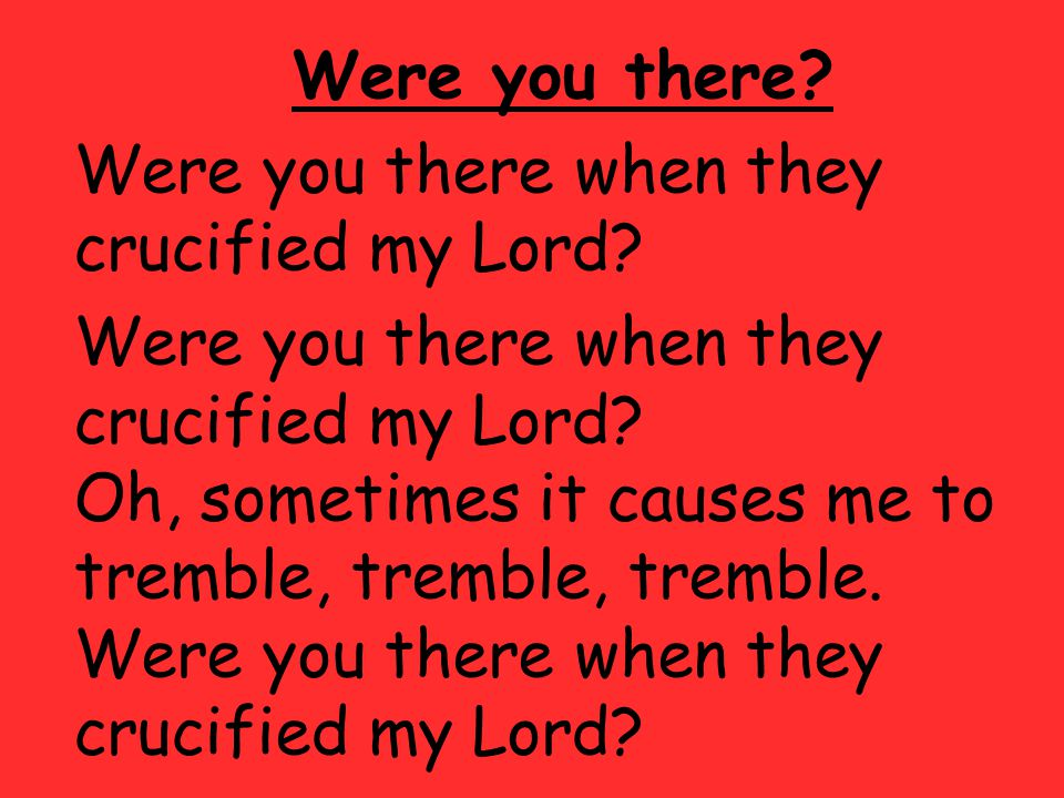 Were you there. Were you there when they crucified my Lord.