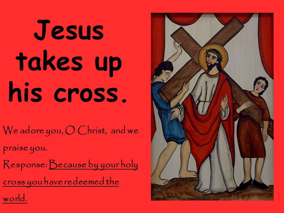 Jesus takes up his cross. We adore you, O Christ, and we praise you.