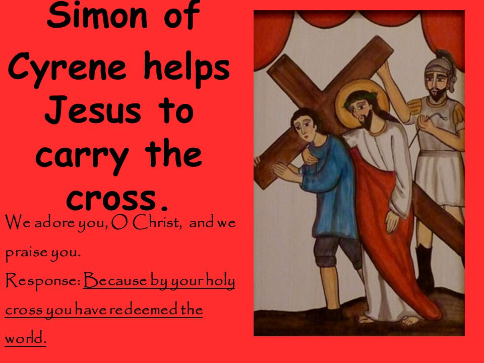 Simon of Cyrene helps Jesus to carry the cross. We adore you, O Christ, and we praise you.