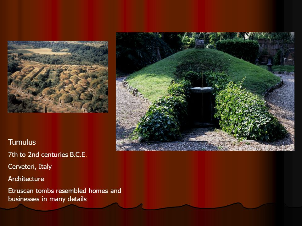 Tumulus 7th to 2nd centuries B.C.E. Cerveteri, Italy Architecture Etruscan tombs resembled homes and businesses in many details