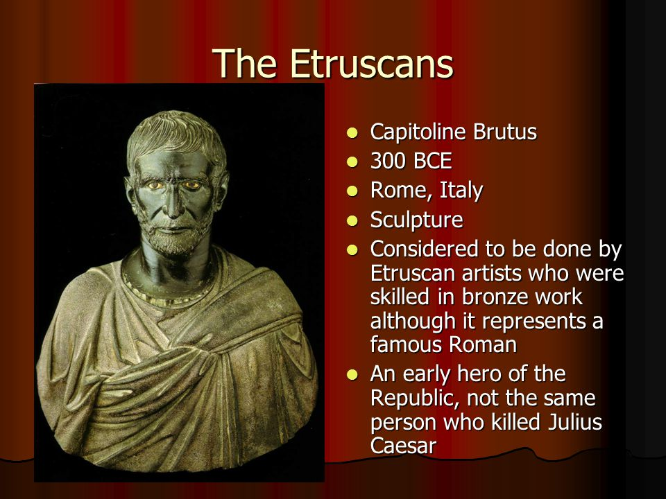 The Etruscans Capitoline Brutus Capitoline Brutus 300 BCE 300 BCE Rome, Italy Rome, Italy Sculpture Sculpture Considered to be done by Etruscan artists who were skilled in bronze work although it represents a famous Roman Considered to be done by Etruscan artists who were skilled in bronze work although it represents a famous Roman An early hero of the Republic, not the same person who killed Julius Caesar An early hero of the Republic, not the same person who killed Julius Caesar
