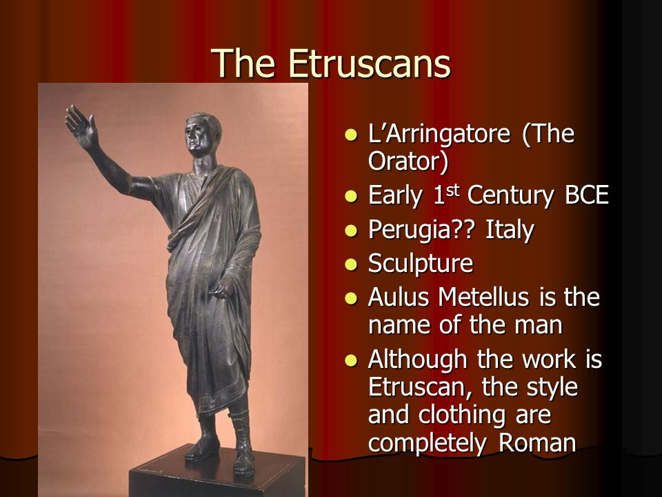 The Etruscans L'Arringatore (The Orator) L'Arringatore (The Orator) Early 1 st Century BCE Early 1 st Century BCE Perugia?? Italy Perugia?? Italy Scul