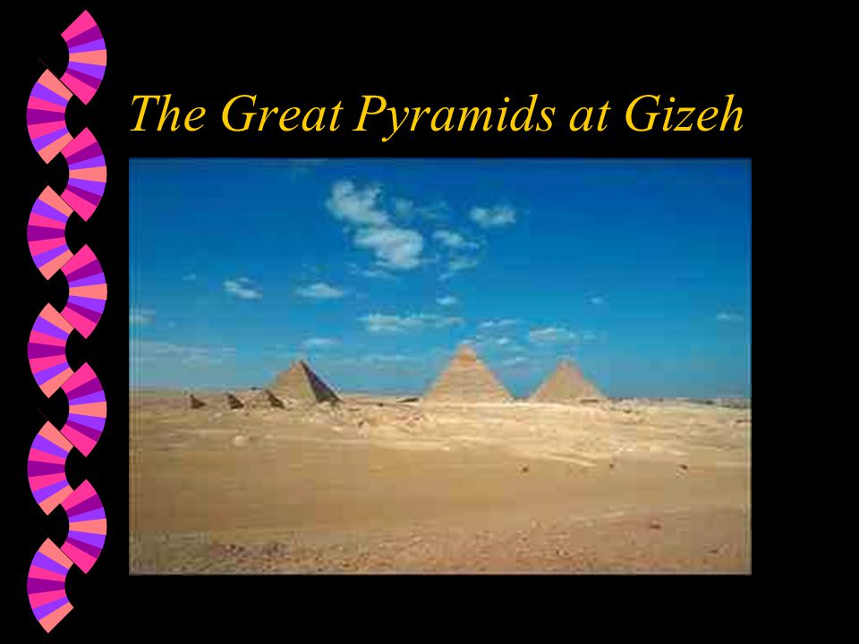 The Great Pyramids of Gizeh w These were built during the 4th dynasty.