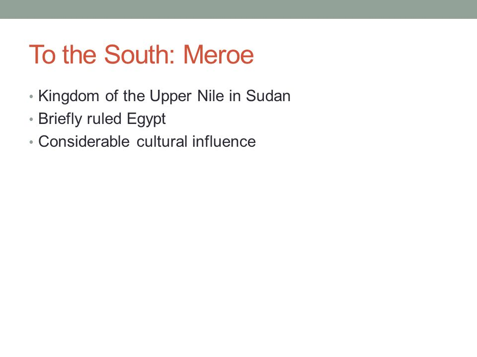 To the South: Meroe Kingdom of the Upper Nile in Sudan Briefly ruled Egypt Considerable cultural influence