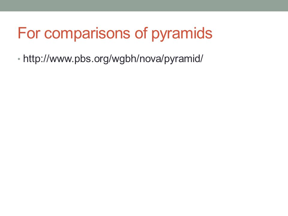 For comparisons of pyramids http://www.pbs.org/wgbh/nova/pyramid/