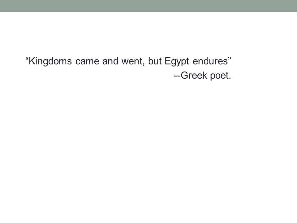 Kingdoms came and went, but Egypt endures --Greek poet.