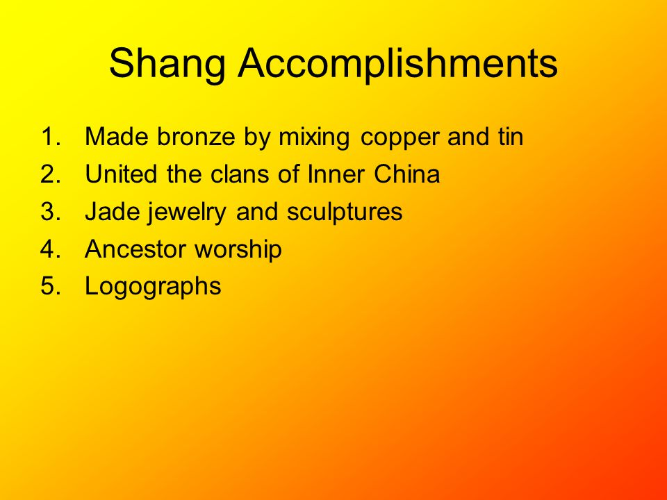 Shang Accomplishments 1.Made bronze by mixing copper and tin 2.United the clans of Inner China 3.Jade jewelry and sculptures 4.Ancestor worship 5.Logographs