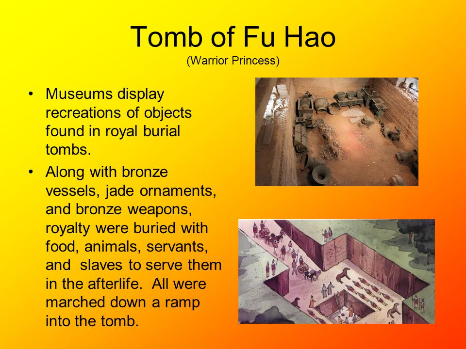 Tomb of Fu Hao (Warrior Princess) Museums display recreations of objects found in royal burial tombs.