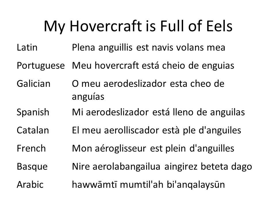 My Hovercraft is Full of Eels LatinPlena anguillis est navis volans mea PortugueseMeu hovercraft está cheio de enguias GalicianO meu aerodeslizador esta cheo de anguías SpanishMi aerodeslizador está lleno de anguilas CatalanEl meu aerolliscador està ple d anguiles FrenchMon aéroglisseur est plein d anguilles BasqueNire aerolabangailua aingirez beteta dago Arabichawwāmtī mumtil ah bi anqalaysūn