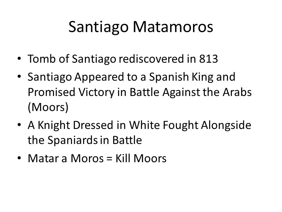 Santiago Matamoros Tomb of Santiago rediscovered in 813 Santiago Appeared to a Spanish King and Promised Victory in Battle Against the Arabs (Moors) A Knight Dressed in White Fought Alongside the Spaniards in Battle Matar a Moros = Kill Moors