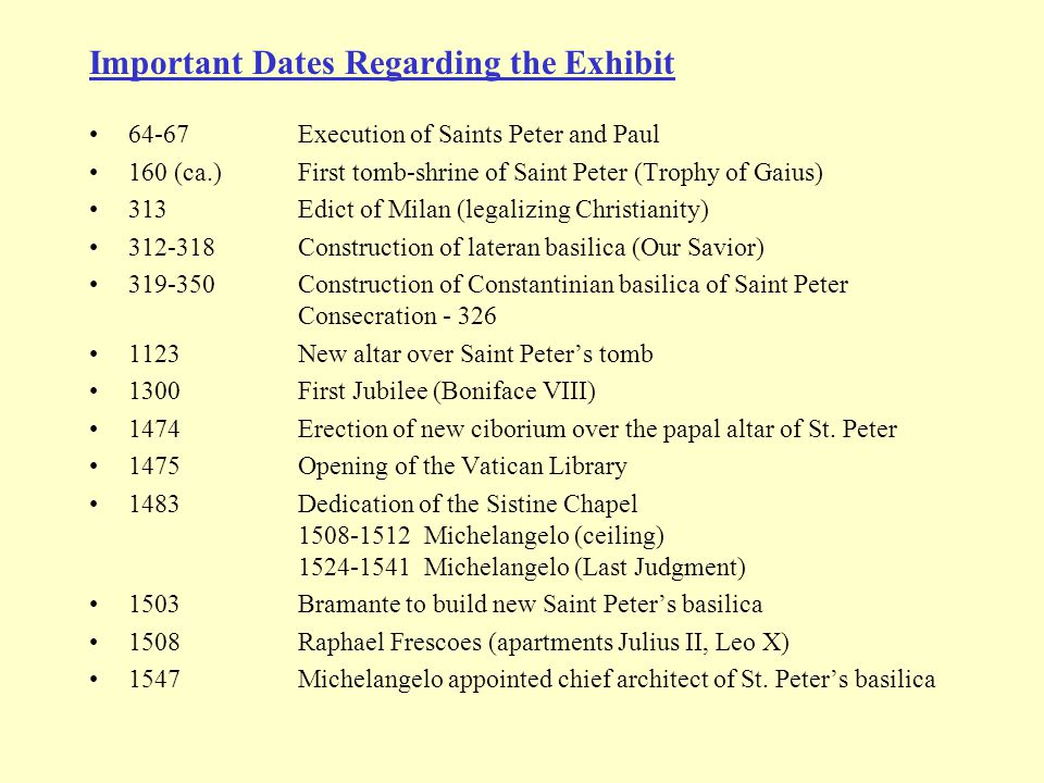 Important Dates Regarding the Exhibit 64-67Execution of Saints Peter and Paul 160 (ca.)First tomb-shrine of Saint Peter (Trophy of Gaius) 313Edict of Milan (legalizing Christianity) 312-318Construction of lateran basilica (Our Savior) 319-350Construction of Constantinian basilica of Saint Peter Consecration - 326 1123New altar over Saint Peter's tomb 1300First Jubilee (Boniface VIII) 1474Erection of new ciborium over the papal altar of St.