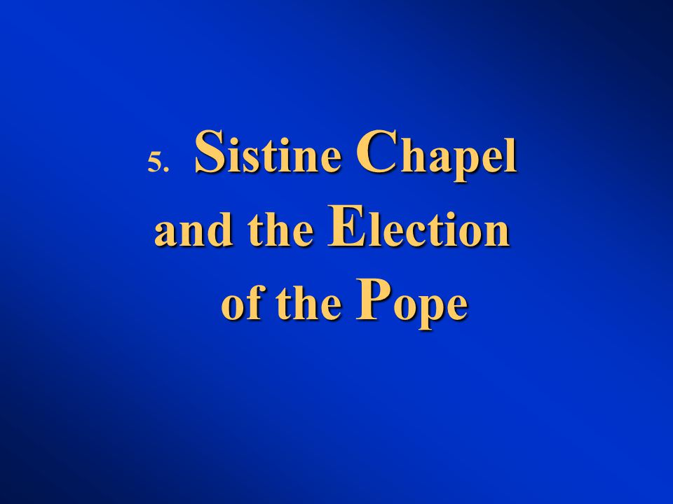 S istine C hapel and the E lection of the P ope 5. S istine C hapel and the E lection of the P ope