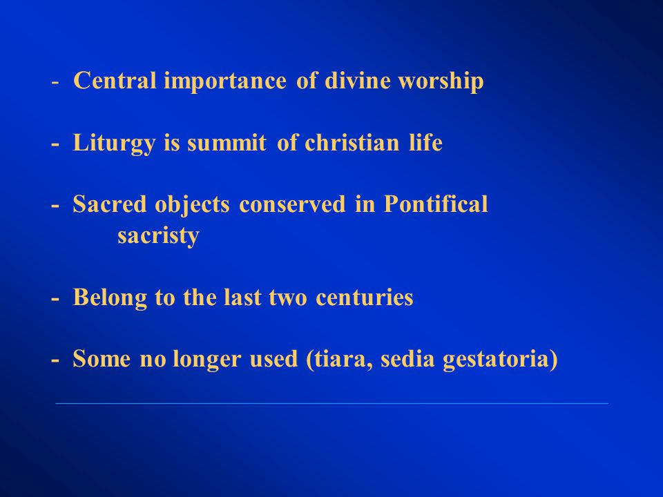 - Central importance of divine worship - Liturgy is summit of christian life - Sacred objects conserved in Pontifical sacristy - Belong to the last two centuries - Some no longer used (tiara, sedia gestatoria)