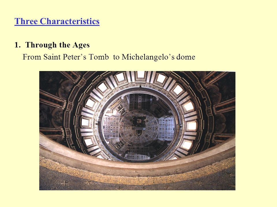 Three Characteristics 1. Through the Ages From Saint Peter's Tomb to Michelangelo's dome