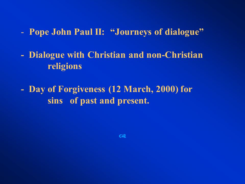 - Pope John Paul II: Journeys of dialogue - Dialogue with Christian and non-Christian religions - Day of Forgiveness (12 March, 2000) for sinsof past and present.
