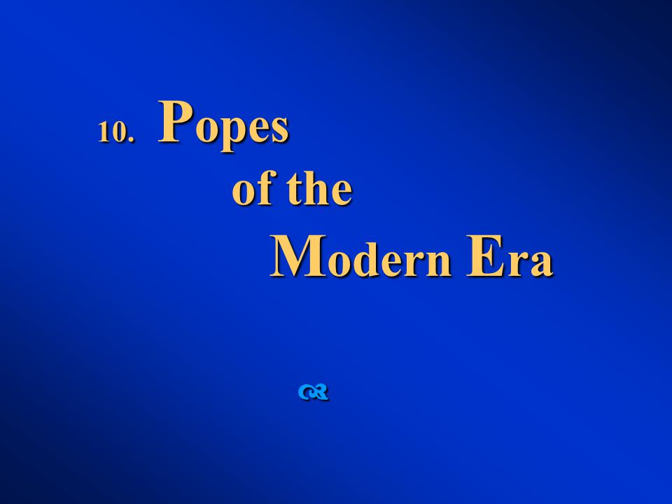 10. P opes of the M odern E ra 