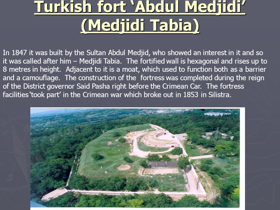 Turkish fort 'Abdul Medjidi' (Medjidi Tabia) In 1847 it was built by the Sultan Abdul Medjid, who showed an interest in it and so it was called after him – Medjidi Tabia.