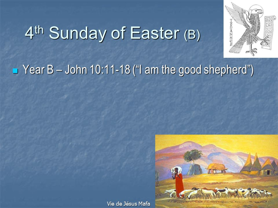 4 th Sunday of Easter (B) Year B – John 10:11-18 ( I am the good shepherd ) Year B – John 10:11-18 ( I am the good shepherd ) Vie de Jésus Mafa
