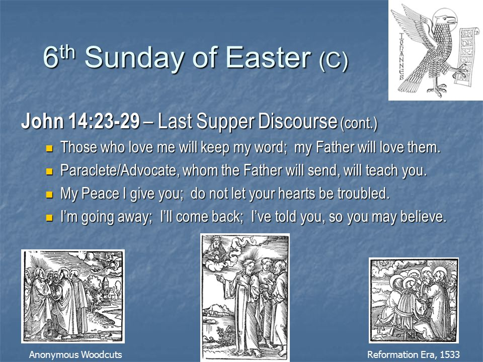 6 th Sunday of Easter (C) John 14:23-29 – Last Supper Discourse (cont.) Those who love me will keep my word; my Father will love them.