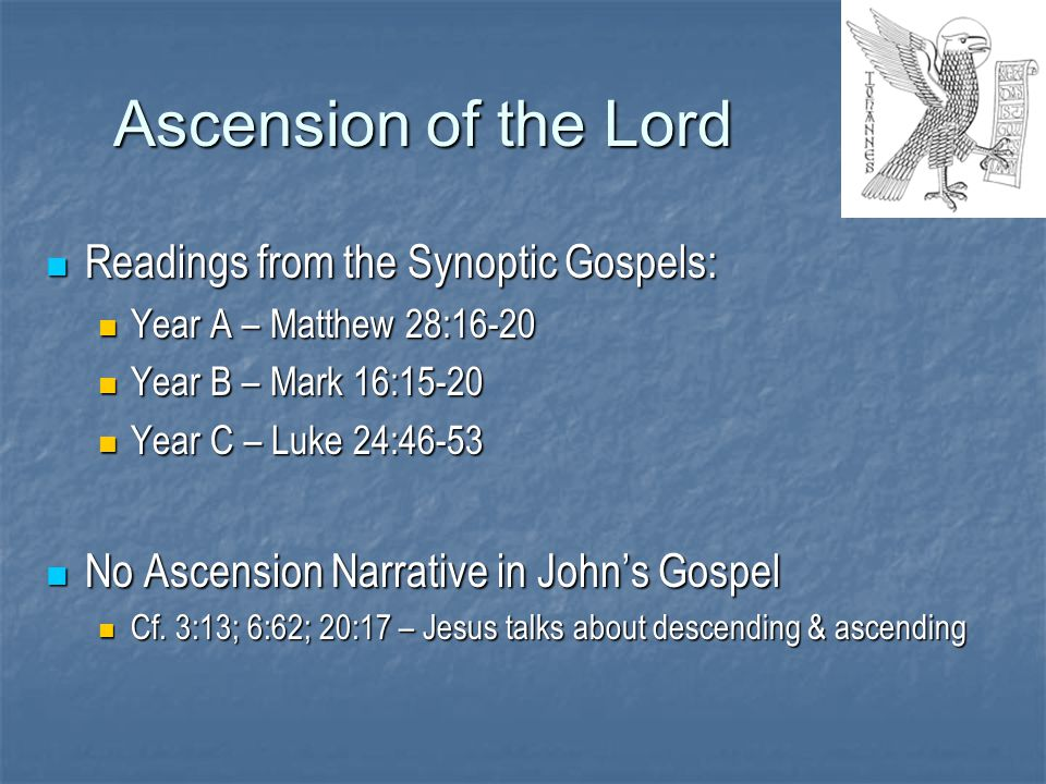 Ascension of the Lord Readings from the Synoptic Gospels: Readings from the Synoptic Gospels: Year A – Matthew 28:16-20 Year A – Matthew 28:16-20 Year B – Mark 16:15-20 Year B – Mark 16:15-20 Year C – Luke 24:46-53 Year C – Luke 24:46-53 No Ascension Narrative in John's Gospel No Ascension Narrative in John's Gospel Cf.