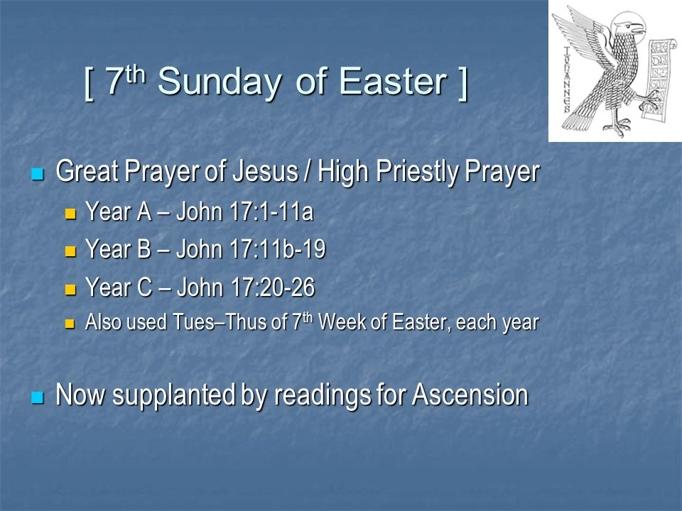 [ 7 th Sunday of Easter ] Great Prayer of Jesus / High Priestly Prayer Great Prayer of Jesus / High Priestly Prayer Year A – John 17:1-11a Year A – John 17:1-11a Year B – John 17:11b-19 Year B – John 17:11b-19 Year C – John 17:20-26 Year C – John 17:20-26 Also used Tues–Thus of 7 th Week of Easter, each year Also used Tues–Thus of 7 th Week of Easter, each year Now supplanted by readings for Ascension Now supplanted by readings for Ascension