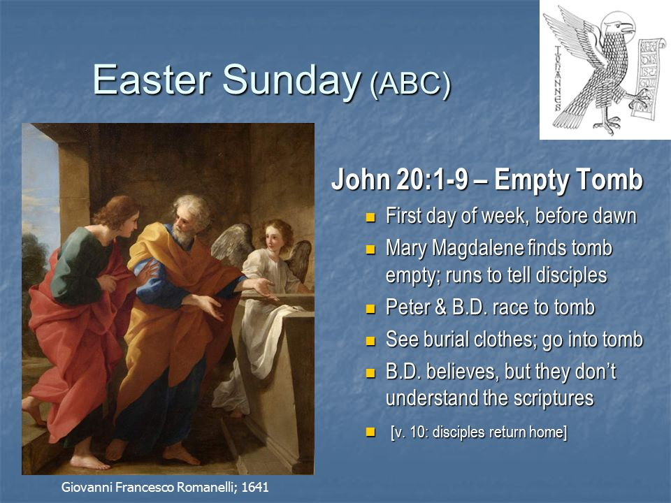 Easter Sunday (ABC) John 20:1-9 – Empty Tomb First day of week, before dawn First day of week, before dawn Mary Magdalene finds tomb empty; runs to tell disciples Mary Magdalene finds tomb empty; runs to tell disciples Peter & B.D.