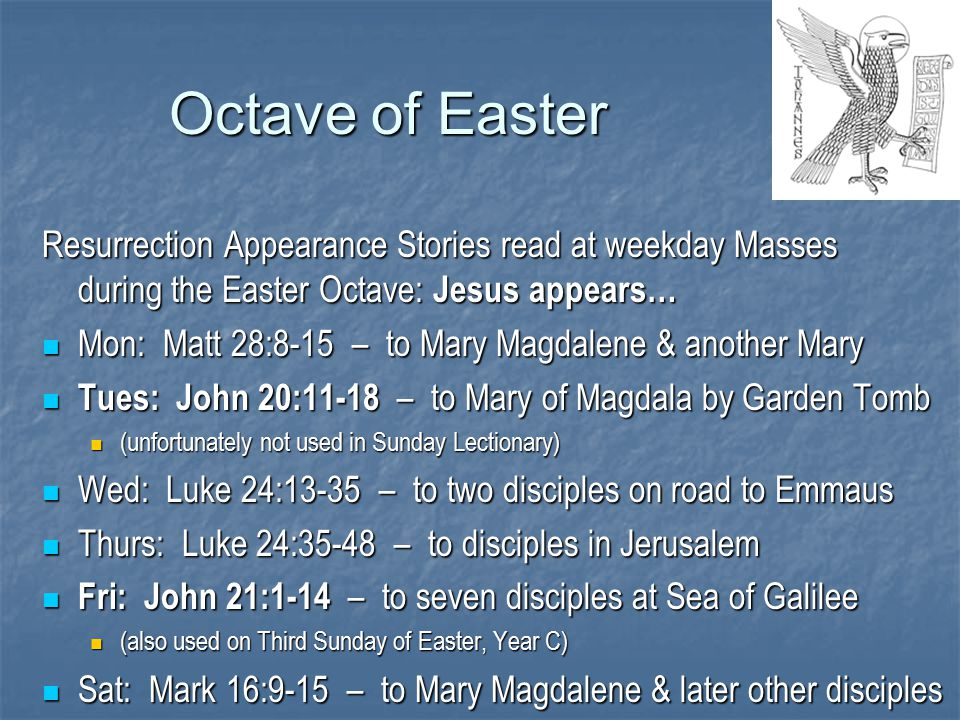 Octave of Easter Resurrection Appearance Stories read at weekday Masses during the Easter Octave: Jesus appears… Mon: Matt 28:8-15 – to Mary Magdalene & another Mary Mon: Matt 28:8-15 – to Mary Magdalene & another Mary Tues: John 20:11-18 – to Mary of Magdala by Garden Tomb Tues: John 20:11-18 – to Mary of Magdala by Garden Tomb (unfortunately not used in Sunday Lectionary) (unfortunately not used in Sunday Lectionary) Wed: Luke 24:13-35 – to two disciples on road to Emmaus Wed: Luke 24:13-35 – to two disciples on road to Emmaus Thurs: Luke 24:35-48 – to disciples in Jerusalem Thurs: Luke 24:35-48 – to disciples in Jerusalem Fri: John 21:1-14 – to seven disciples at Sea of Galilee Fri: John 21:1-14 – to seven disciples at Sea of Galilee (also used on Third Sunday of Easter, Year C) (also used on Third Sunday of Easter, Year C) Sat: Mark 16:9-15 – to Mary Magdalene & later other disciples Sat: Mark 16:9-15 – to Mary Magdalene & later other disciples