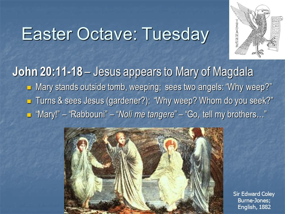 Easter Octave: Tuesday John 20:11-18 – Jesus appears to Mary of Magdala Mary stands outside tomb, weeping; sees two angels: Why weep? Mary stands outside tomb, weeping; sees two angels: Why weep? Turns & sees Jesus (gardener?): Why weep.