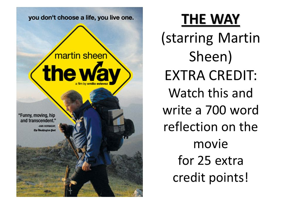 THE WAY THE WAY (starring Martin Sheen) EXTRA CREDIT: Watch this and write a 700 word reflection on the movie for 25 extra credit points!