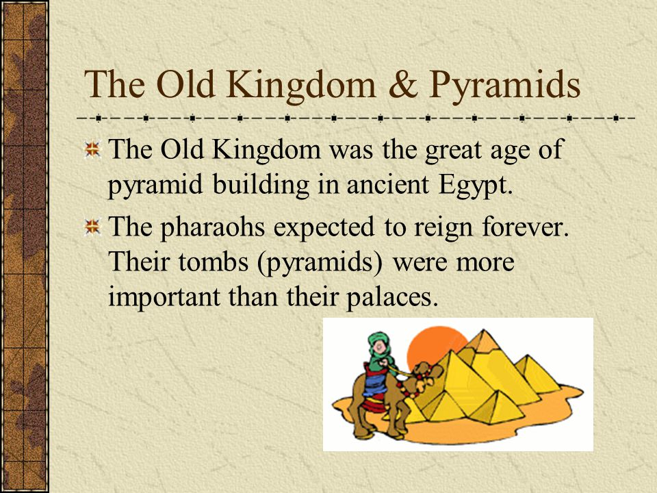 The Old Kingdom & Pyramids The Old Kingdom was the great age of pyramid building in ancient Egypt. The pharaohs expected to reign forever. Their tombs