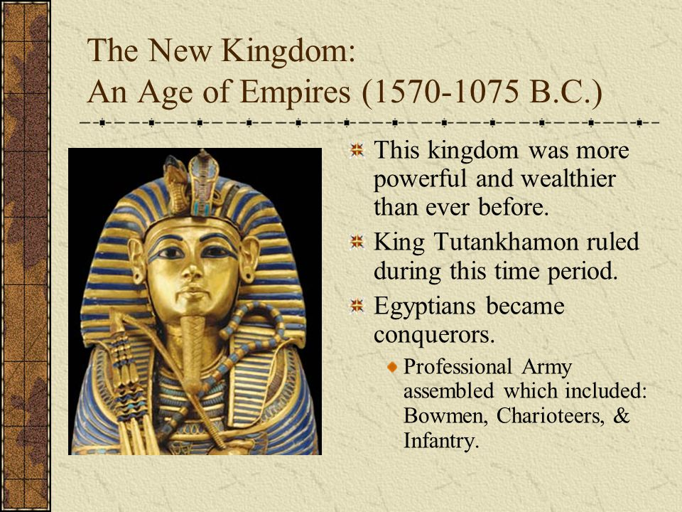 The New Kingdom: An Age of Empires (1570-1075 B.C.) This kingdom was more powerful and wealthier than ever before. King Tutankhamon ruled during this