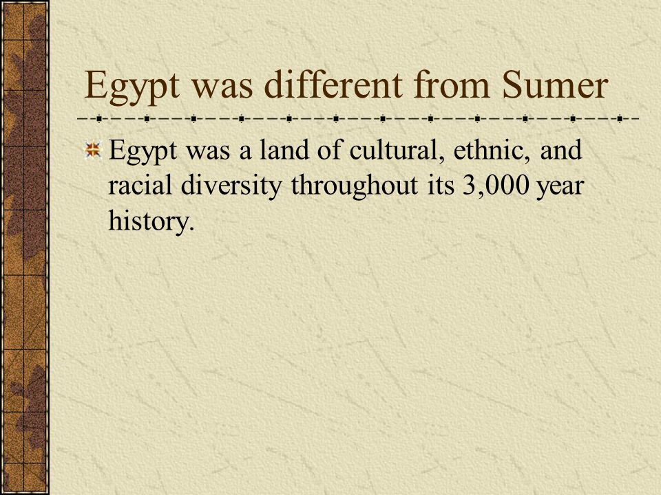 Egypt was different from Sumer Egypt was a land of cultural, ethnic, and racial diversity throughout its 3,000 year history.
