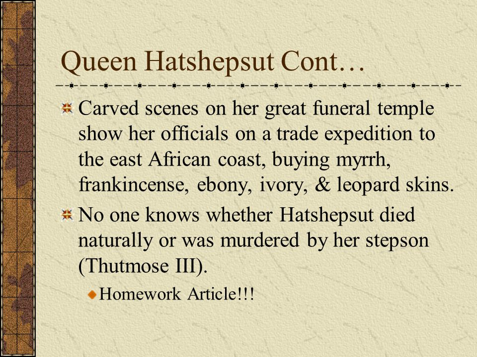 Queen Hatshepsut Cont… Carved scenes on her great funeral temple show her officials on a trade expedition to the east African coast, buying myrrh, fra