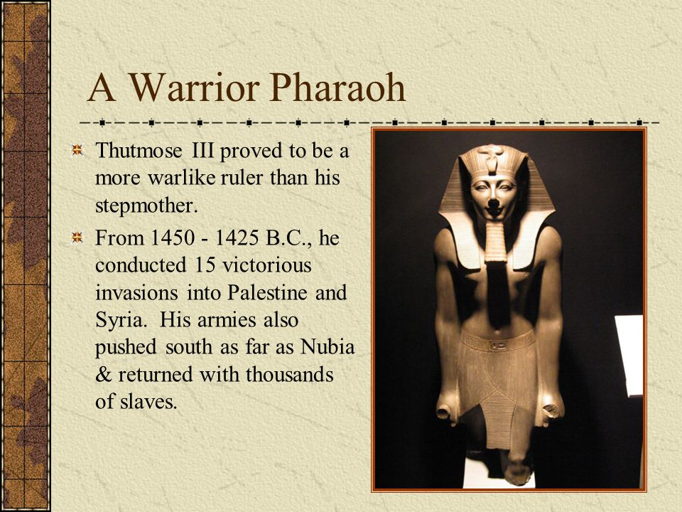 A Warrior Pharaoh Thutmose III proved to be a more warlike ruler than his stepmother. From 1450 - 1425 B.C., he conducted 15 victorious invasions into