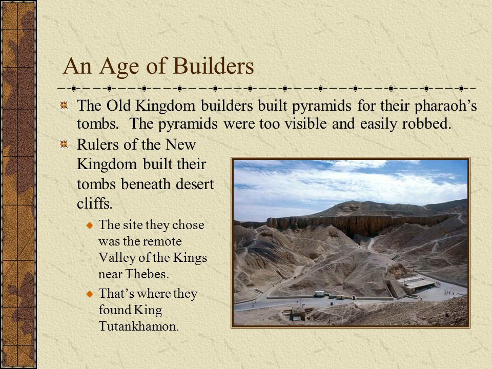 An Age of Builders Rulers of the New Kingdom built their tombs beneath desert cliffs. The site they chose was the remote Valley of the Kings near Theb