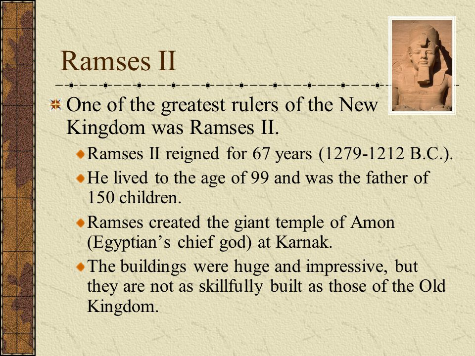 Ramses II One of the greatest rulers of the New Kingdom was Ramses II. Ramses II reigned for 67 years (1279-1212 B.C.). He lived to the age of 99 and