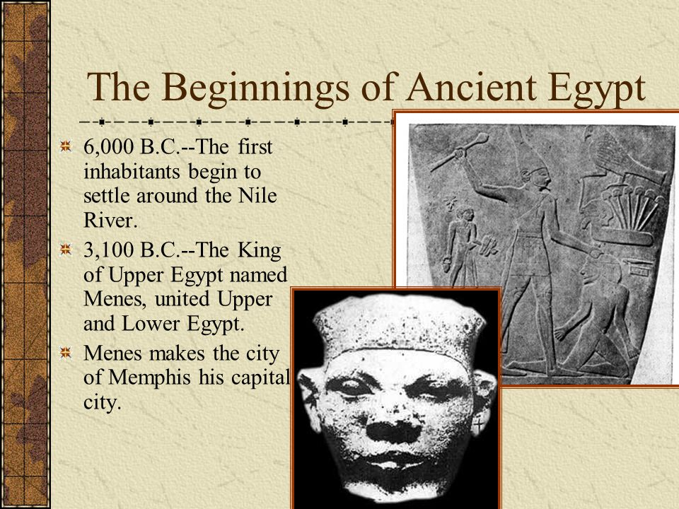 The Beginnings of Ancient Egypt 6,000 B.C.--The first inhabitants begin to settle around the Nile River. 3,100 B.C.--The King of Upper Egypt named Men