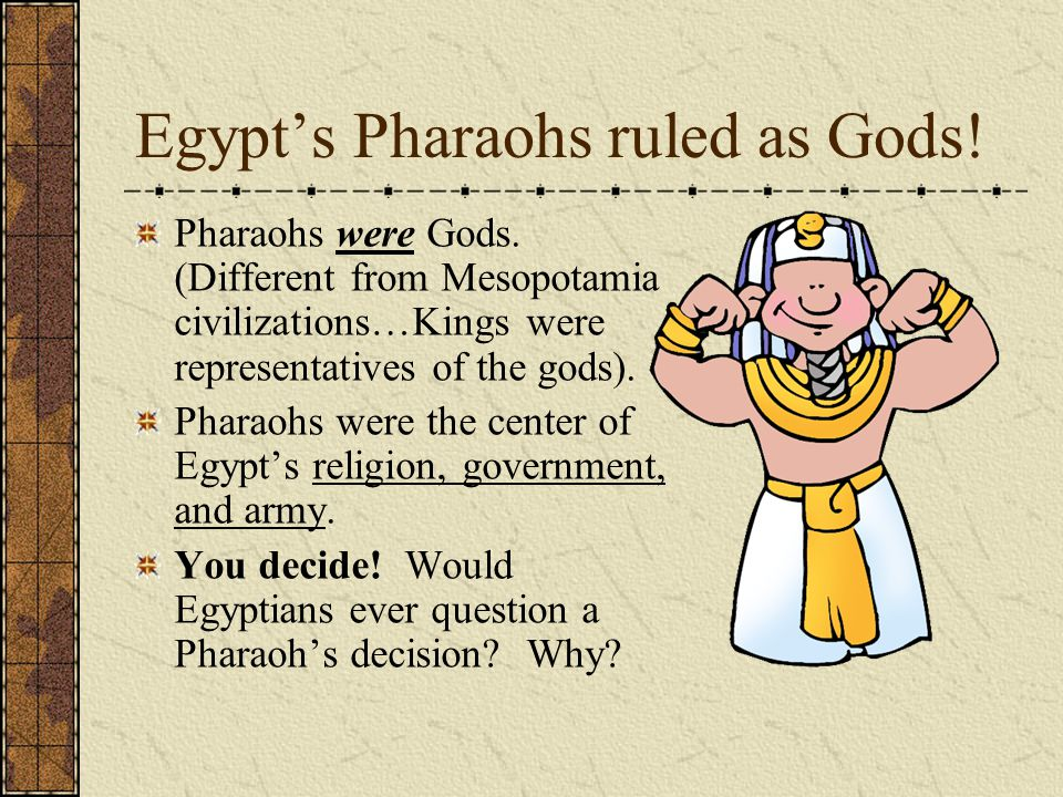 Egypt's Pharaohs ruled as Gods! Pharaohs were Gods. (Different from Mesopotamia civilizations…Kings were representatives of the gods). Pharaohs were t